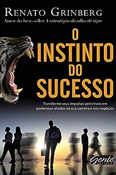O instinto do sucesso: Transforme seus impulsos primitivos em poderosos aliados na sua carreira e nos negócios por [Renato Grinberg]