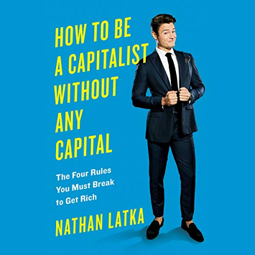 How to Be a Capitalist Without Any Capital     The Four Rules You Must Break to Get Rich              By:                                                                                                                                 Nathan Latka                               Narrated by:                                                                                                                                 Nathan Latka                      Length: 6 hrs and 48 mins     106 ratings     Overall 4.6