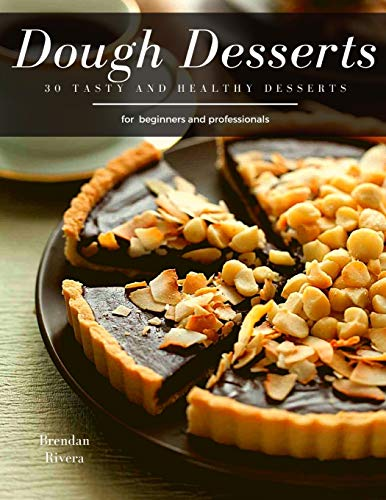 Dough Desserts: 30 tasty and healthy desserts for beginners and professionals