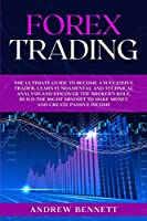Forex Trading: The Ultimate Guide to Become a Successful Trader. Learn Fundamental and Technical Analysis and Discover the Broker's Role. Build the Right Mindset to Make Money and Create Passive Income.