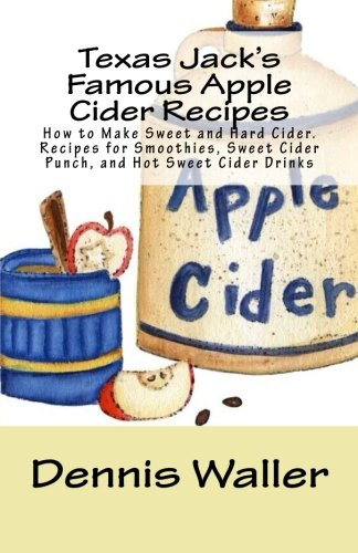 Texas Jack's Famous Apple Cider Recipes: How to Make Sweet and Hard Cider. Recipes for Smoothies, Sweet Cider Punch, and Hot Sweet Cider Drinks
