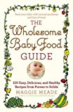 the wholesome baby food guide - The Wholesome Baby Food Guide: Over 150 Easy, Delicious, and Healthy Recipes from Purees to Solids