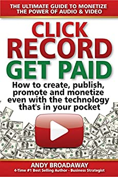 Click Record, Get Paid: THE ULTIMATE GUIDE TO MONETIZE  THE POWER OF AUDIO & VIDEO - How to create, publish, promote  and monetize with the the  technology that's in your pocket by [Andy Broadaway]