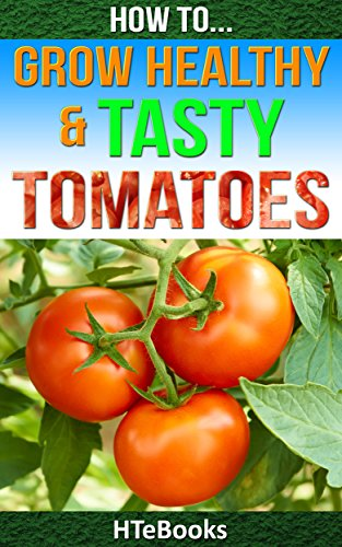 How To Grow Healthy & Tasty Tomatoes: Quick Start Guide (How To eBooks Book 46) by [HTeBooks]