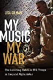 My Music, My War: The Listening Habits of U.S. Troops in Iraq and Afghanistan (Music/Culture)