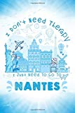 I Don t Need Therapy I Just Need To Go To Nantes: Nantes Travel And Vacation Notebook / Travel Logbook Journal / Trip planning journal / Funny Travel ... and Kids - 6x9 inches 120 Blank Lined Pages