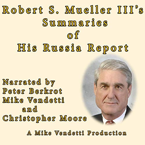 Robert S Mueller III's Summaries of His Russia Report                   By:                                                                                                                                 Special Council Robert S. Mueller III                               Narrated by:                                                                                                                                 Peter Berkrot,                                                                                        Christopher Moore,                                                                                        Mike Vendetti                      Length: 1 hr and 29 mins     7 ratings     Overall 4.0