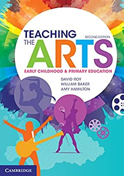 Teaching the Arts: Early Childhood and Primary Education by [David Roy, William Baker, Amy Hamilton]