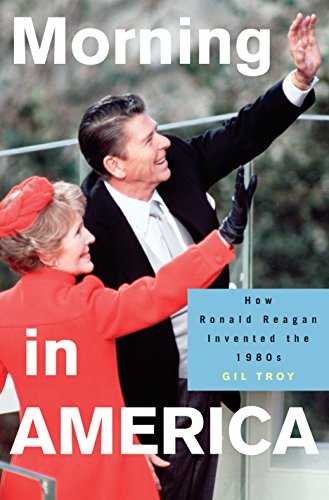 Morning in America: How Ronald Reagan Invented the 1980's (Politics and Society in Modern America, 93)