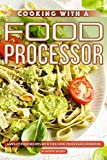 Cooking with A Food Processor: Simplify Your Recipes with This Food Processor Cookbook