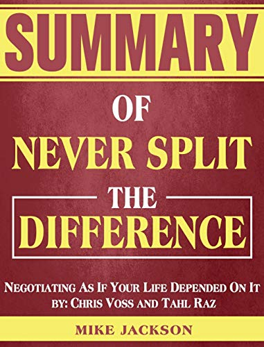 Summary of Never Split The Difference: Negotiating As If Your Life Depended On It by: Chris Voss and Tahl Raz