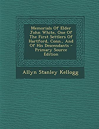 Memorials of Elder John White, One of the First Settlers of Hartford, Conn., and of His Descendants - Primary Source Edition by Allyn Stanley Kellogg (2013-12-07)