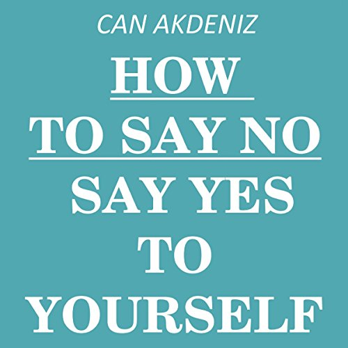 How to Say NO     Say YES to Yourself by Saying NO to Others              By:                                                                                                                                 Can Akdeniz                               Narrated by:                                                                                                                                 David Golightly                      Length: 32 mins     5 ratings     Overall 3.8
