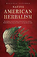 Native American Herbalism: Everything you need to know about the Secret Ancient Herbal Remedies, from the fields to your Apothecary table