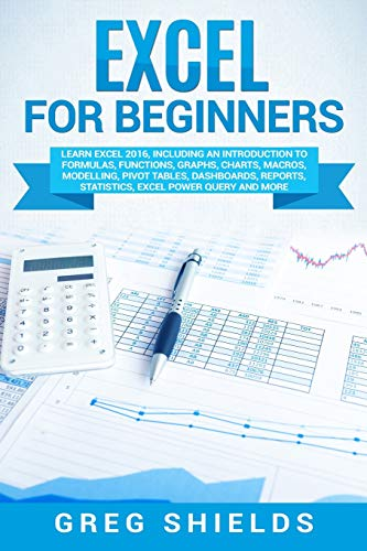Excel for Beginners: Learn Excel 2016, Including an Introduction to Formulas, Functions, Graphs, Charts, Macros, Modelling, Pivot Tables, Dashboards, Reports, Statistics, Excel Power Query, and More