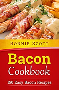 Bacon Cookbook: 150 Easy Bacon Recipes by [Bonnie Scott]
