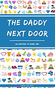 The Daddy Next Door: He Wanted To Baby Me! by [Jodie Delight]