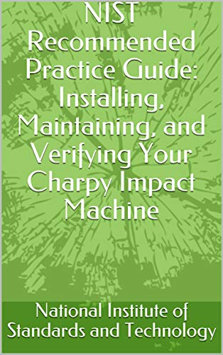 NIST Recommended Practice Guide: Installing, Maintaining, and Verifying Your Charpy Impact Machine (English Edition)