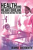 Health and Heartbreak - Healthcare Before the NHS - Jeannie Duckworth