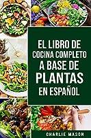 El Libro de Cocina Completo a Base de Plantas En Español/ The Full Kitchen Book Based on Plants in Spanish