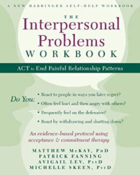 The Interpersonal Problems Workbook  ACT to End Painful Relationship Patterns  A New Harbinger Self-Help Workbook