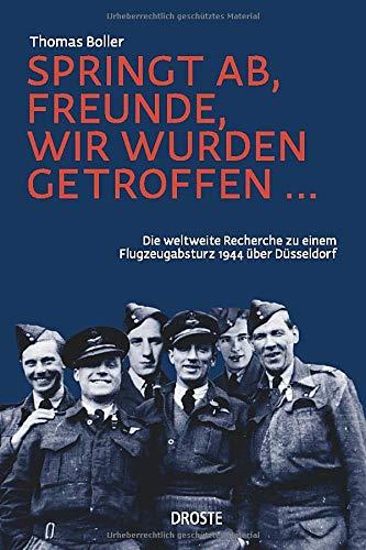 Springt ab, Freunde, wir wurden getroffen ...: Die weltweite Recherche zu einem Flugzeugabsturz 1944 über Düsseldorf