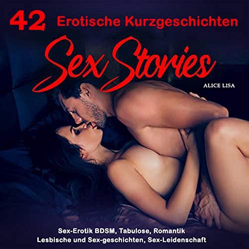 42 Erotische Kurzgeschichten ab 18 unzensiert: Sex-Erotik BDSM, Tabulose, Romantik, Lesbische und Sex-geschichten, Sex-Leidenschaft deutsch