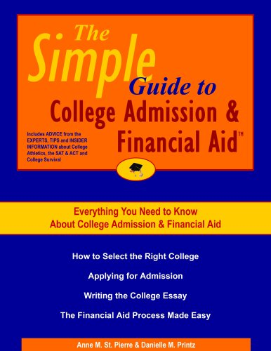 The Simple Guide to College Admission & Financial Aid: How to Select the Right College, Applying for College Admission, Writing the College Essay, the Financial Aid Process Made Easy