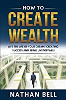 How to Create Wealth: Live the Life of Your Dreams Creating Success and Being Unstoppable