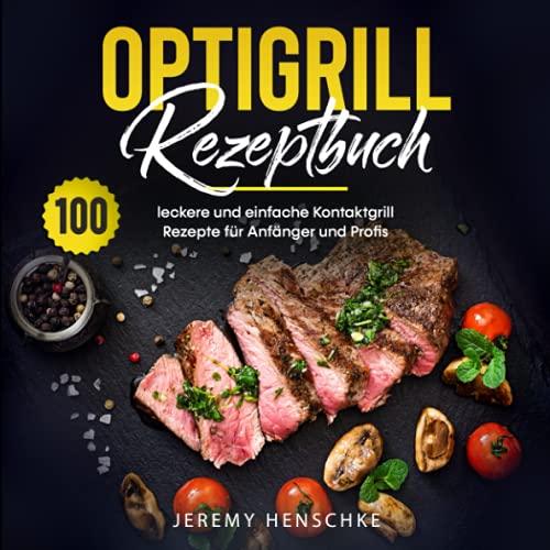 Optigrill Rezeptbuch: 100 leckere und einfache Kontaktgrill Rezepte für Anfänger und Profis