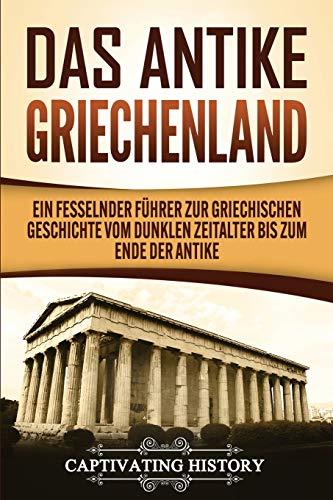 Das antike Griechenland: Ein fesselnder Führer zur griechischen Geschichte vom Dunklen Zeitalter bis zum Ende der Antike