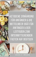 Ketogene Ernaehrung Fuer Anfaenger & Die Mittelmeer-diaet Fuer Anfaenger & Der Leitfaden Zum Intermittierenden Fasten Auf Deutsch