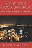 NIGHT FLIGHT FROM GUATEMALA: FIGHT TO THE DEATH WITH COCAINE LORDS