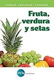 Fruta, verdura y setas: Comprar, conservar y consumir