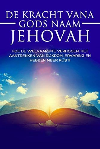 De kracht van gods naam Jehovah: Hoe de welvaart te verhogen, het aantrekken van rijkdom, ervaring en hebben meer rust! (Dutch Edition)