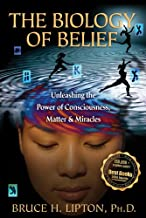 The Biology of Belief: Unleashing the Power of Consciousness, Matter, & Miracles