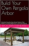 Build Your Own Pergola Arbor: Detailed Step-By-Step Wood Pattern Plan Makes It So Easy Beginners Look Like Experts
