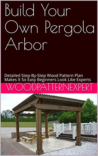 Build Your Own Pergola Arbor: Detailed Step-By-Step Wood Pattern Plan Makes It So Easy Beginners Look Like Experts (English Edition)