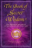 The Book of Secret Wisdom: The Prophetic Record of Human Destiny and Evolution...