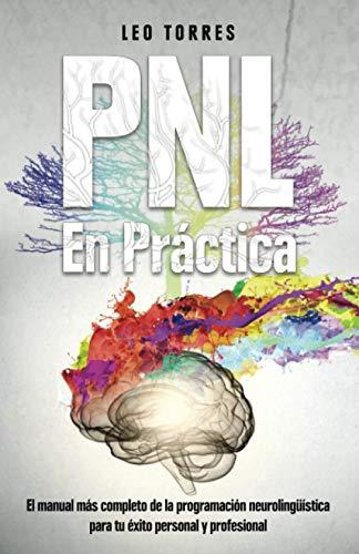 PNL En práctica: El manual más completo de la programación neurolingüística para tu éxito personal y profesional.