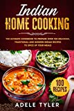 Indian Home Cooking: The Ultimate Cookbook To Prepare Over 100 Delicious, Traditional And Modern Indian Recipes To Spice Up Your Meals (International Home Cooking)