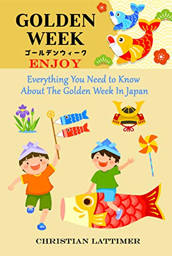 Enjoy Golden Week!: Everything You Need to Know about The Golden Week In Japan (English Edition) - Lattimer, Christian