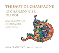 Thibaut de Champagne: Le chansonnier du roi - Courtly love and Chivalry during the 13th Century by Alla Francesca (2013-01-09)