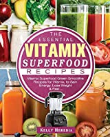 The Essential Vitamix Superfood Recipes: Vitamix Superfood Green Smoothie Recipes for Vitamix, to Gain Energy, Lose Weight & Feel ...