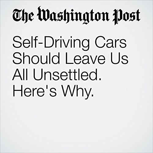 Self-Driving Cars Should Leave Us All Unsettled. Here's Why. copertina