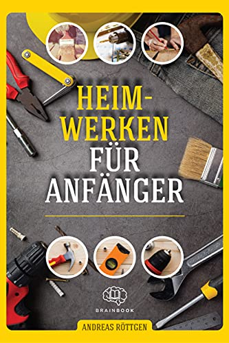 Heimwerken für Anfänger: Das große Heimwerker-Handbuch mit einfachen Anleitungen für Reparaturen, Projekt-Ideen und nützlichen Lifehacks