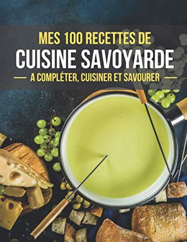 MES 100 RECETTES DE CUISINE SAVOYARDE A compléter, cuisiner et savourer: Livre de recettes de cuisine a compléter   100 Pages de recettes illustrées   ... de la Cuisine   Savoie   Facile à remplir
