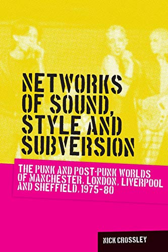 Networks of Sound, Style and Subversion: The Punk and Post-Punk Worlds of Manchester, London, Liverpool and Sheffield, 1975-80 (Music and Society)