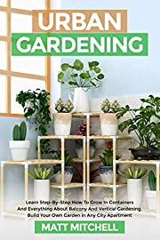 Urban Gardening: Learn Step-By-Step How To Grow In Container And Everything About Balcony And Vertical Gardening. Build Your Own Garden In Any City Apartment