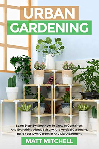 Urban Gardening: Learn Step-By-Step How To Grow In Container And Everything About Balcony And Vertical Gardening. Build Your Own Garden In Any City Apartment by [Matt Mitchell]
